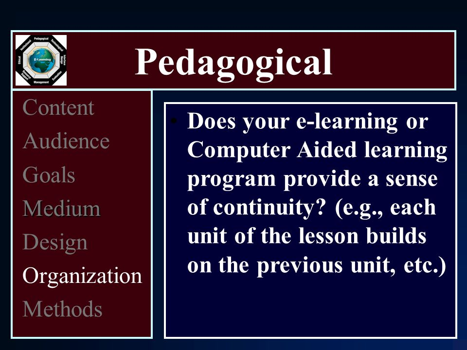 Pedagogical Content Audience Goals Medium Design Organization Methods Does your e-learning or Computer Aided learning program provide a sense of continuity.