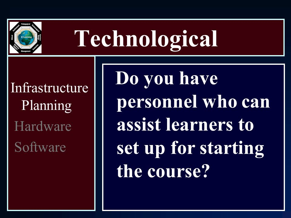 Technological Infrastructure Planning Hardware Software Do you have personnel who can assist learners to set up for starting the course