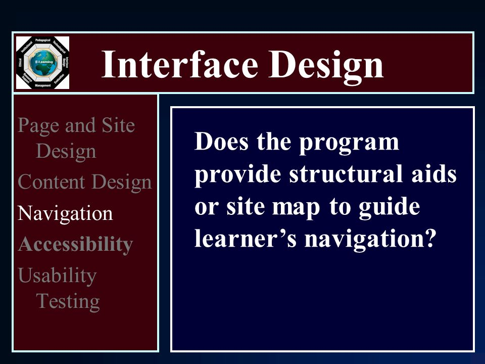 Interface Design Page and Site Design Content Design Navigation Accessibility Usability Testing Does the program provide structural aids or site map to guide learner's navigation