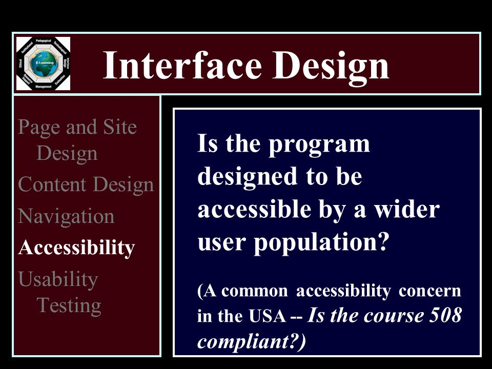Interface Design Page and Site Design Content Design Navigation Accessibility Usability Testing Is the program designed to be accessible by a wider user population.