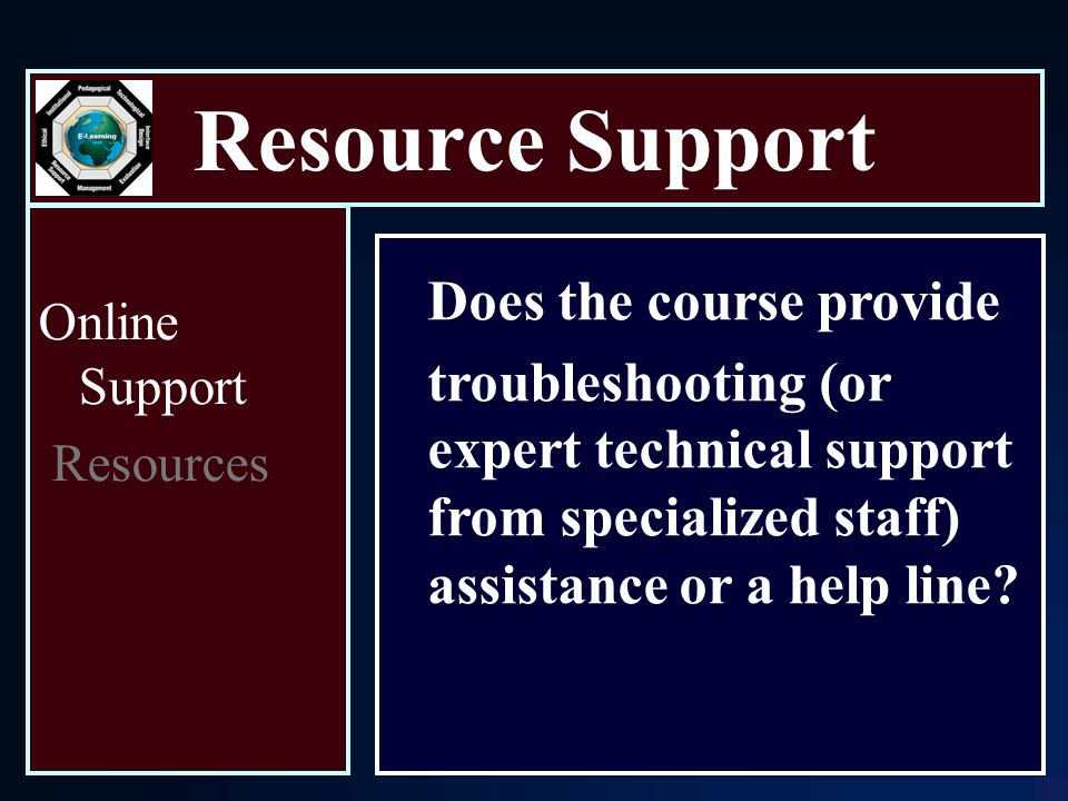 Resource Support Online Support Resources Does the course provide troubleshooting (or expert technical support from specialized staff) assistance or a help line