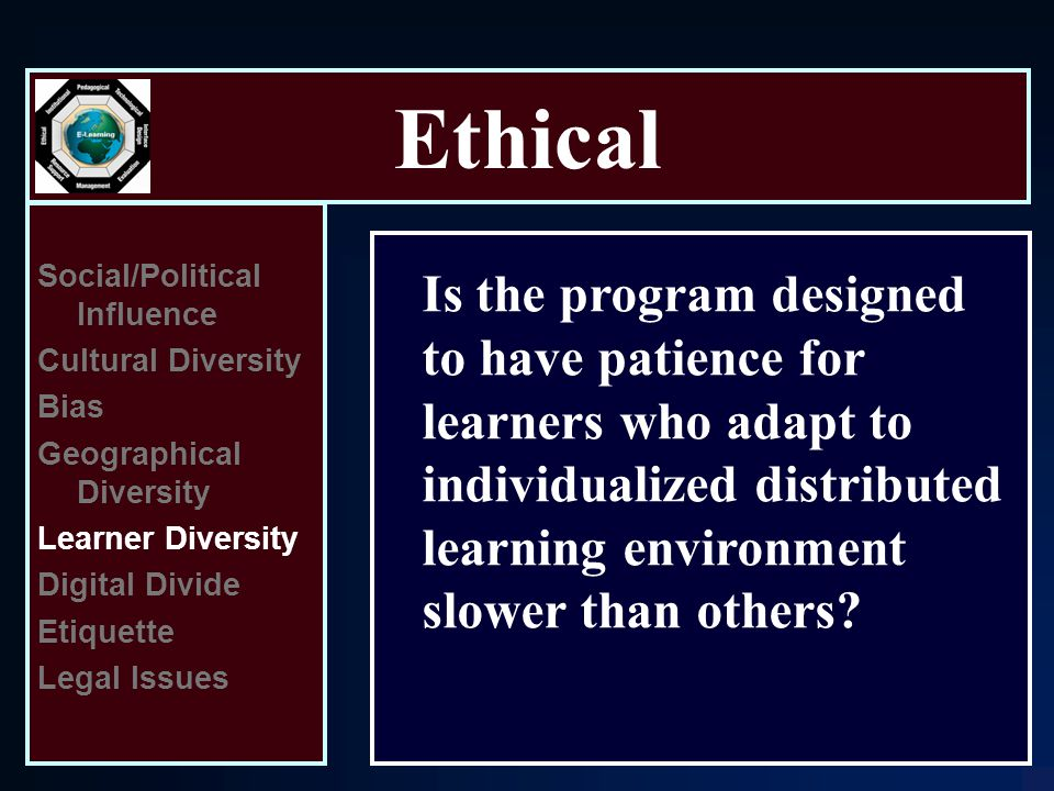 Ethical Social/Political Influence Cultural Diversity Bias Geographical Diversity Learner Diversity Digital Divide Etiquette Legal Issues Is the program designed to have patience for learners who adapt to individualized distributed learning environment slower than others
