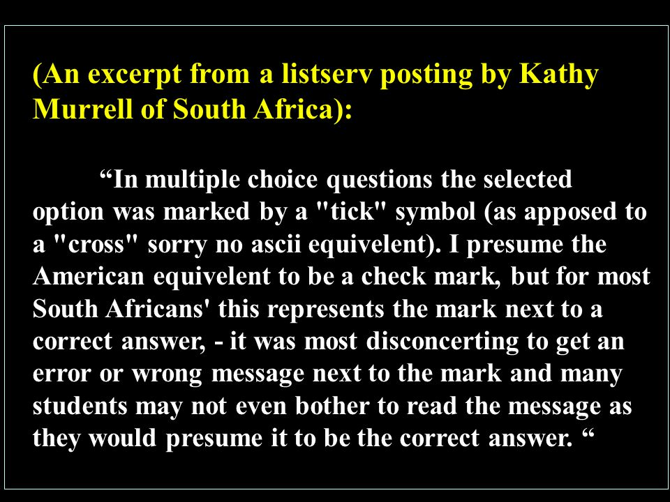 (An excerpt from a listserv posting by Kathy Murrell of South Africa): In multiple choice questions the selected option was marked by a tick symbol (as apposed to a cross sorry no ascii equivelent).