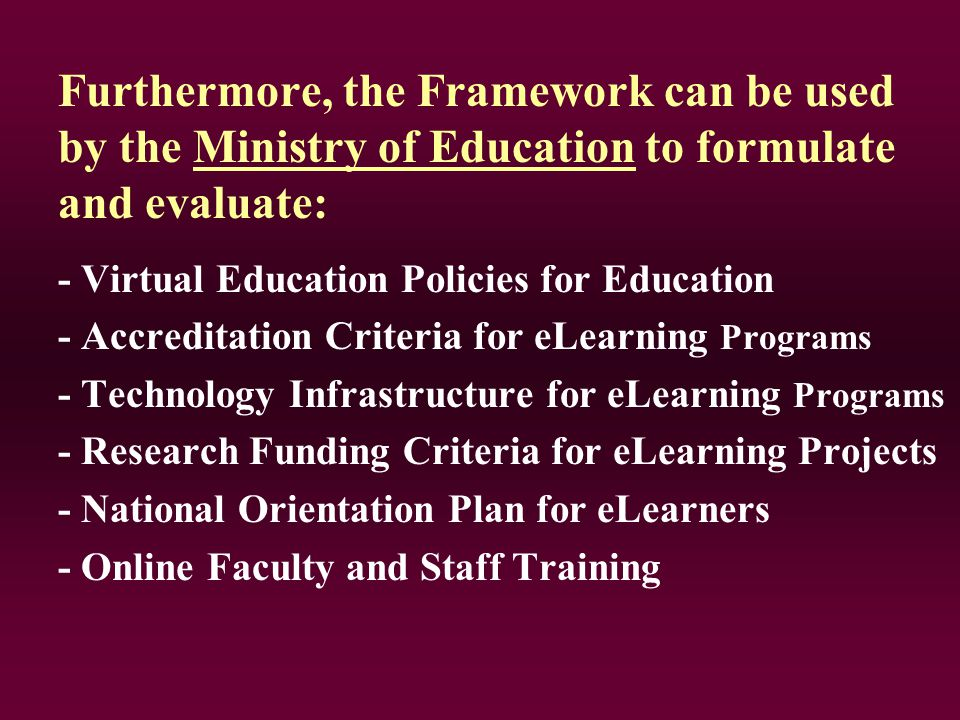 Furthermore, the Framework can be used by the Ministry of Education to formulate and evaluate: - Virtual Education Policies for Education - Accreditation Criteria for eLearning Programs - Technology Infrastructure for eLearning Programs - Research Funding Criteria for eLearning Projects - National Orientation Plan for eLearners - Online Faculty and Staff Training