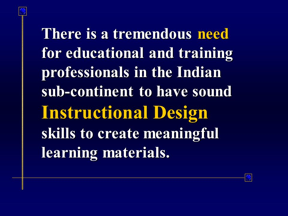 There is a tremendous need for educational and training professionals in the Indian sub-continent to have sound Instructional Design skills to create meaningful learning materials.