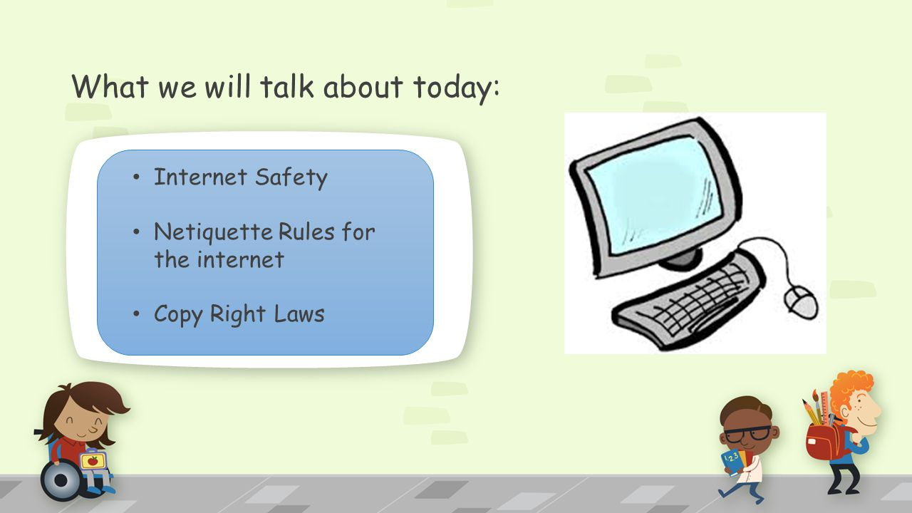 What we will talk about today: Internet Safety Netiquette Rules for the internet Copy Right Laws