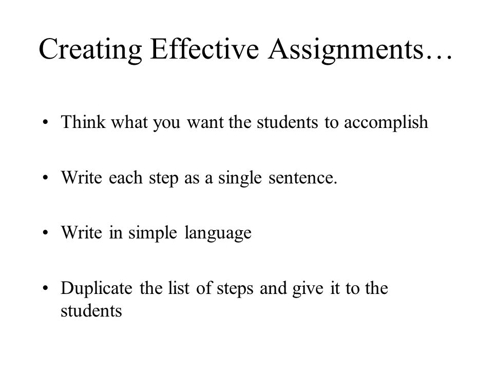 Two Types of Assignments… Ineffective Assignments: –The teacher tells the class what is to be covered Chapter 7; Moby Dick; long division; ecosystems Effective Assignments: –The teacher tells the students what they are to have accomplished or mastered at the end of the lesson –Teach with the end in mind