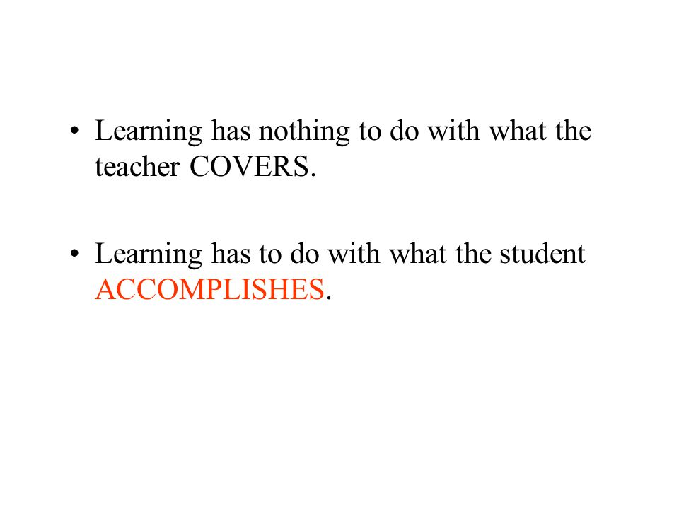 The Correct Question… DON'T ASK: What am I going to cover tomorrow DO ASK: What are my students going to learn, achieve, and accomplish tomorrow The role of the teacher is not to cover.