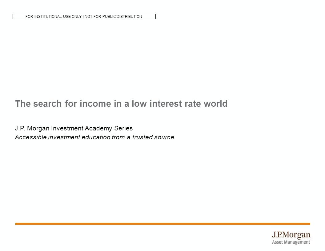 The search for income in a low interest rate world J.P.