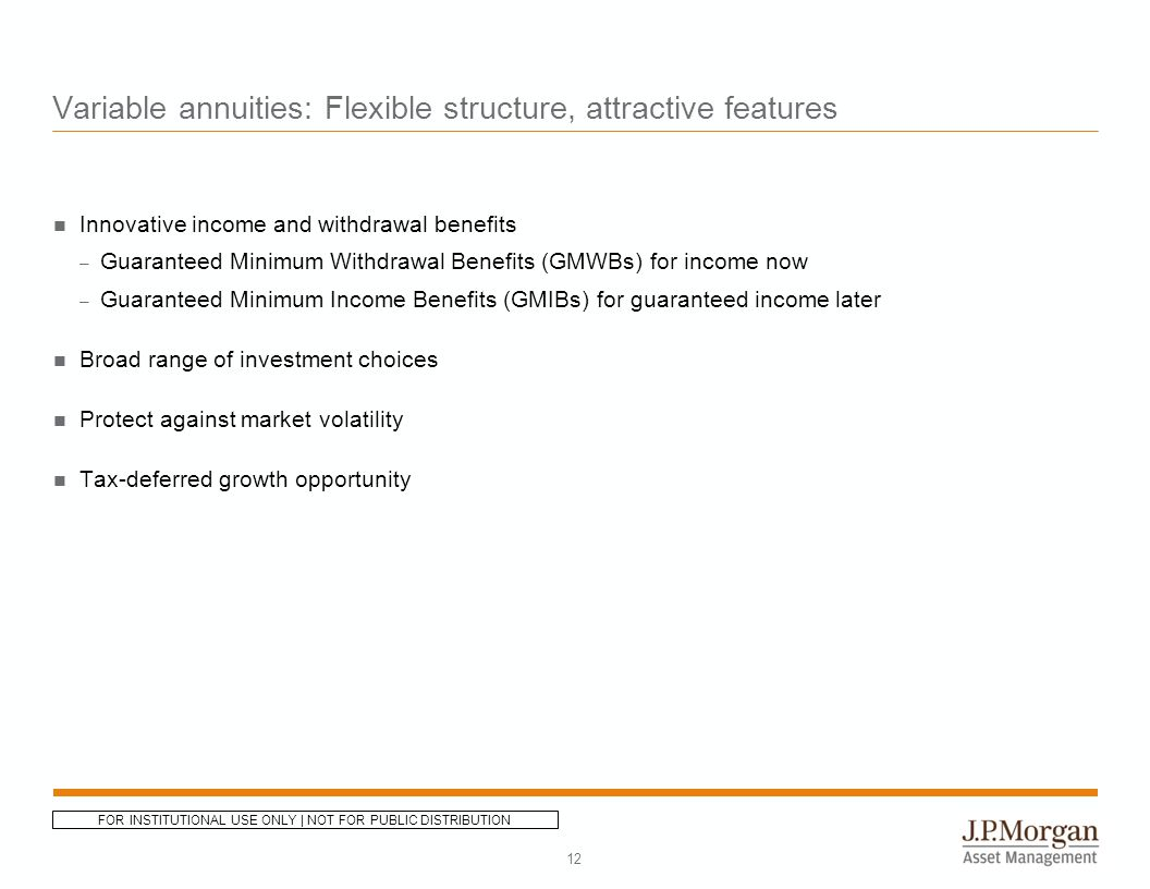 Variable annuities: Flexible structure, attractive features Innovative income and withdrawal benefits – Guaranteed Minimum Withdrawal Benefits (GMWBs) for income now – Guaranteed Minimum Income Benefits (GMIBs) for guaranteed income later Broad range of investment choices Protect against market volatility Tax-deferred growth opportunity 12 FOR INSTITUTIONAL USE ONLY | NOT FOR PUBLIC DISTRIBUTION