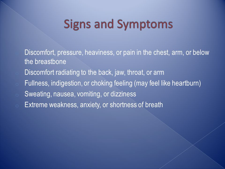 o Discomfort, pressure, heaviness, or pain in the chest, arm, or below the breastbone o Discomfort radiating to the back, jaw, throat, or arm o Fullness, indigestion, or choking feeling (may feel like heartburn) o Sweating, nausea, vomiting, or dizziness o Extreme weakness, anxiety, or shortness of breath