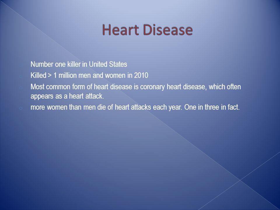 o Number one killer in United States o Killed > 1 million men and women in 2010 o Most common form of heart disease is coronary heart disease, which often appears as a heart attack.