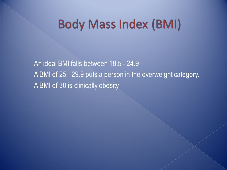 o An ideal BMI falls between o A BMI of puts a person in the overweight category.