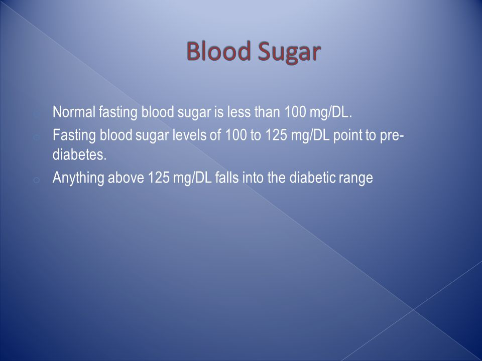 o Normal fasting blood sugar is less than 100 mg/DL.