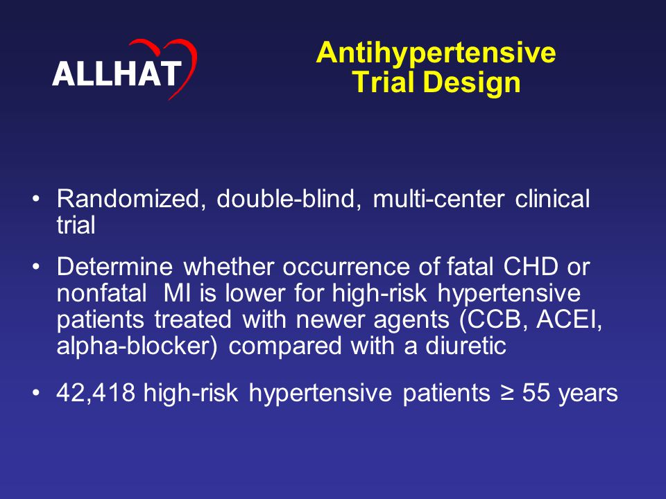 Antihypertensive Trial Design Randomized, double-blind, multi-center clinical trial Determine whether occurrence of fatal CHD or nonfatal MI is lower for high-risk hypertensive patients treated with newer agents (CCB, ACEI, alpha-blocker) compared with a diuretic 42,418 high-risk hypertensive patients ≥ 55 years ALLHAT