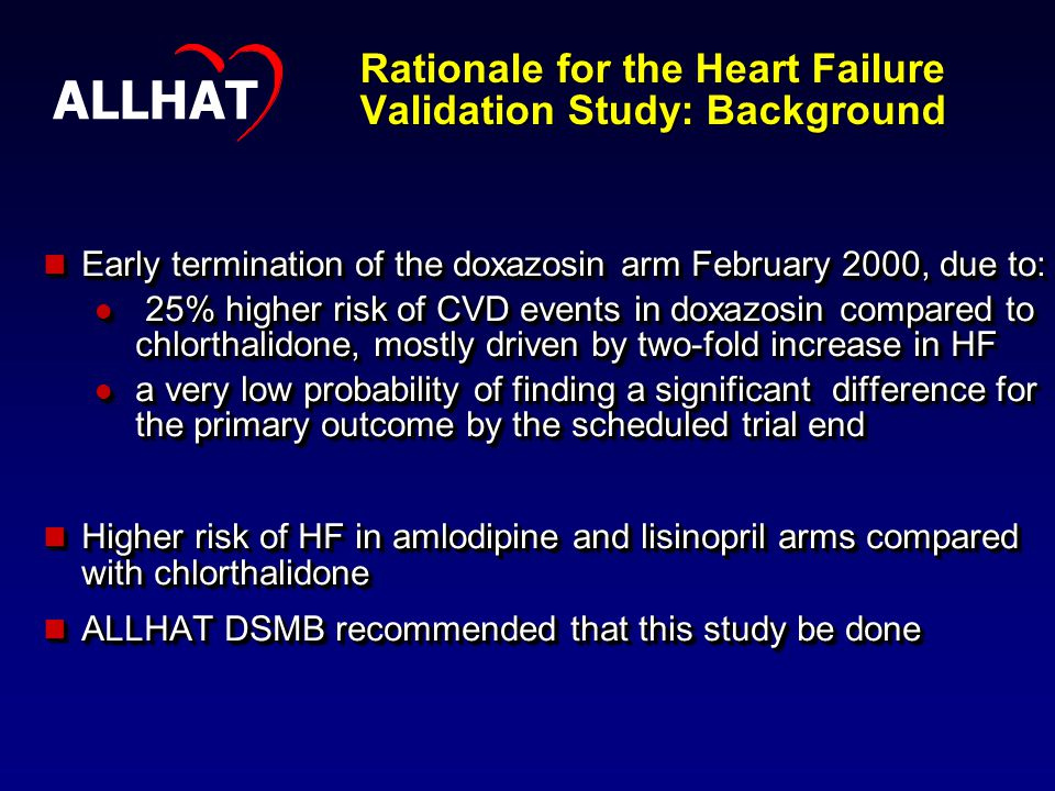 Rationale for the Heart Failure Validation Study: Background Early termination of the doxazosin arm February 2000, due to: Early termination of the doxazosin arm February 2000, due to: 25% higher risk of CVD events in doxazosin compared to chlorthalidone, mostly driven by two-fold increase in HF 25% higher risk of CVD events in doxazosin compared to chlorthalidone, mostly driven by two-fold increase in HF a very low probability of finding a significant difference for the primary outcome by the scheduled trial end a very low probability of finding a significant difference for the primary outcome by the scheduled trial end Higher risk of HF in amlodipine and lisinopril arms compared with chlorthalidone Higher risk of HF in amlodipine and lisinopril arms compared with chlorthalidone ALLHAT DSMB recommended that this study be done ALLHAT DSMB recommended that this study be done Early termination of the doxazosin arm February 2000, due to: Early termination of the doxazosin arm February 2000, due to: 25% higher risk of CVD events in doxazosin compared to chlorthalidone, mostly driven by two-fold increase in HF 25% higher risk of CVD events in doxazosin compared to chlorthalidone, mostly driven by two-fold increase in HF a very low probability of finding a significant difference for the primary outcome by the scheduled trial end a very low probability of finding a significant difference for the primary outcome by the scheduled trial end Higher risk of HF in amlodipine and lisinopril arms compared with chlorthalidone Higher risk of HF in amlodipine and lisinopril arms compared with chlorthalidone ALLHAT DSMB recommended that this study be done ALLHAT DSMB recommended that this study be done ALLHAT