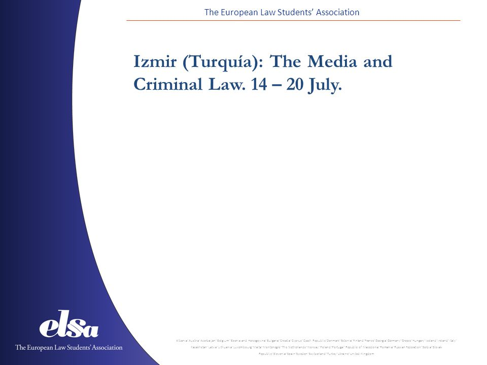 The European Law Students' Association Albania ˙ Austria ˙ Azerbaijan ˙ Belgium ˙ Bosnia and Herzegovina ˙ Bulgaria ˙ Croatia ˙ Cyprus ˙ Czech Republic ˙ Denmark ˙ Estonia ˙ Finland ˙ France ˙ Georgia ˙ Germany ˙ Greece ˙ Hungary ˙ Iceland ˙ Ireland ˙ Italy ˙ Kazakhstan ˙ Latvia ˙ Lithuania ˙ Luxembourg ˙ Malta ˙ Montenegro ˙ The Netherlands ˙ Norway ˙ Poland ˙ Portugal ˙ Republic of Macedonia ˙ Romania ˙ Russian Federation ˙ Serbia ˙ Slovak Republic ˙ Slovenia ˙ Spain ˙ Sweden ˙ Switzerland ˙ Turkey ˙ Ukraine ˙ United Kingdom Izmir (Turquía): The Media and Criminal Law.