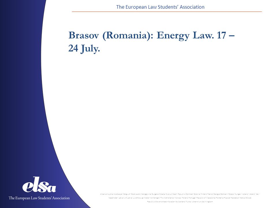The European Law Students' Association Albania ˙ Austria ˙ Azerbaijan ˙ Belgium ˙ Bosnia and Herzegovina ˙ Bulgaria ˙ Croatia ˙ Cyprus ˙ Czech Republic ˙ Denmark ˙ Estonia ˙ Finland ˙ France ˙ Georgia ˙ Germany ˙ Greece ˙ Hungary ˙ Iceland ˙ Ireland ˙ Italy ˙ Kazakhstan ˙ Latvia ˙ Lithuania ˙ Luxembourg ˙ Malta ˙ Montenegro ˙ The Netherlands ˙ Norway ˙ Poland ˙ Portugal ˙ Republic of Macedonia ˙ Romania ˙ Russian Federation ˙ Serbia ˙ Slovak Republic ˙ Slovenia ˙ Spain ˙ Sweden ˙ Switzerland ˙ Turkey ˙ Ukraine ˙ United Kingdom Brasov (Romania): Energy Law.