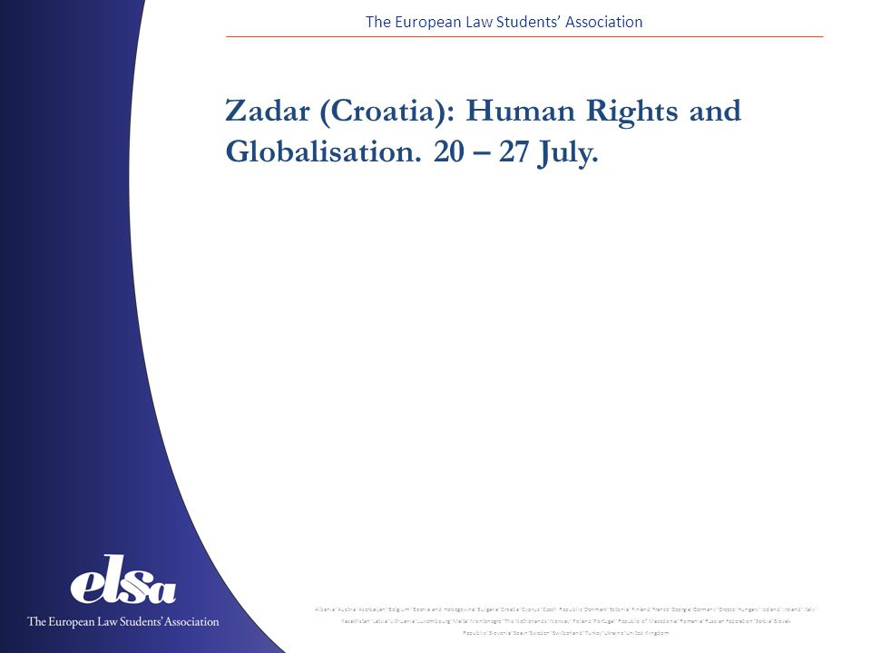 The European Law Students' Association Albania ˙ Austria ˙ Azerbaijan ˙ Belgium ˙ Bosnia and Herzegovina ˙ Bulgaria ˙ Croatia ˙ Cyprus ˙ Czech Republic ˙ Denmark ˙ Estonia ˙ Finland ˙ France ˙ Georgia ˙ Germany ˙ Greece ˙ Hungary ˙ Iceland ˙ Ireland ˙ Italy ˙ Kazakhstan ˙ Latvia ˙ Lithuania ˙ Luxembourg ˙ Malta ˙ Montenegro ˙ The Netherlands ˙ Norway ˙ Poland ˙ Portugal ˙ Republic of Macedonia ˙ Romania ˙ Russian Federation ˙ Serbia ˙ Slovak Republic ˙ Slovenia ˙ Spain ˙ Sweden ˙ Switzerland ˙ Turkey ˙ Ukraine ˙ United Kingdom Zadar (Croatia): Human Rights and Globalisation.