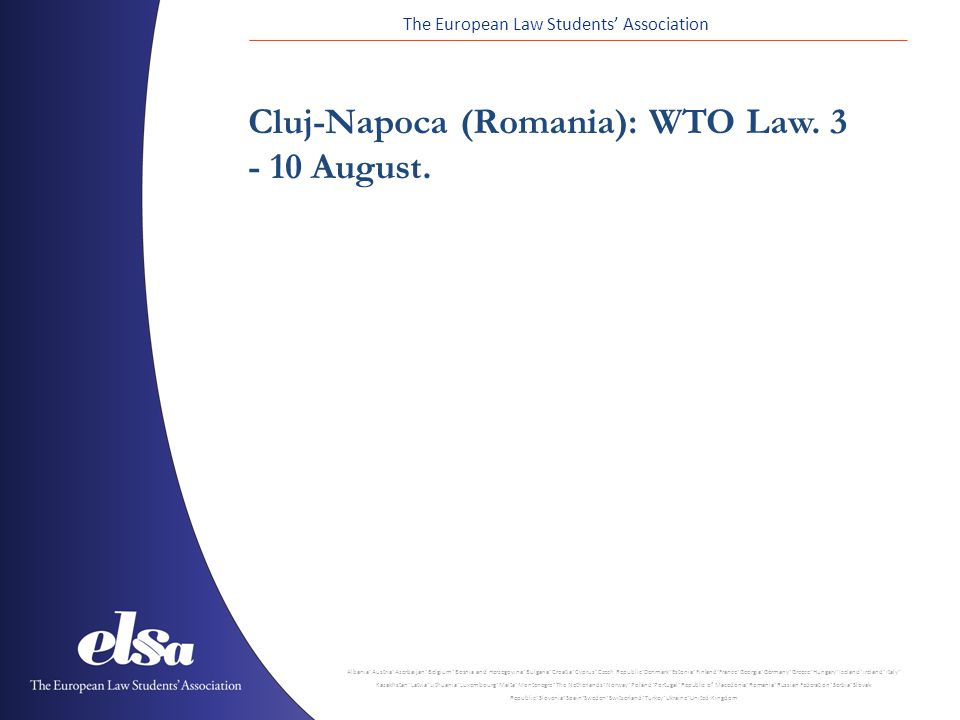 The European Law Students' Association Albania ˙ Austria ˙ Azerbaijan ˙ Belgium ˙ Bosnia and Herzegovina ˙ Bulgaria ˙ Croatia ˙ Cyprus ˙ Czech Republic ˙ Denmark ˙ Estonia ˙ Finland ˙ France ˙ Georgia ˙ Germany ˙ Greece ˙ Hungary ˙ Iceland ˙ Ireland ˙ Italy ˙ Kazakhstan ˙ Latvia ˙ Lithuania ˙ Luxembourg ˙ Malta ˙ Montenegro ˙ The Netherlands ˙ Norway ˙ Poland ˙ Portugal ˙ Republic of Macedonia ˙ Romania ˙ Russian Federation ˙ Serbia ˙ Slovak Republic ˙ Slovenia ˙ Spain ˙ Sweden ˙ Switzerland ˙ Turkey ˙ Ukraine ˙ United Kingdom Cluj-Napoca (Romania): WTO Law.