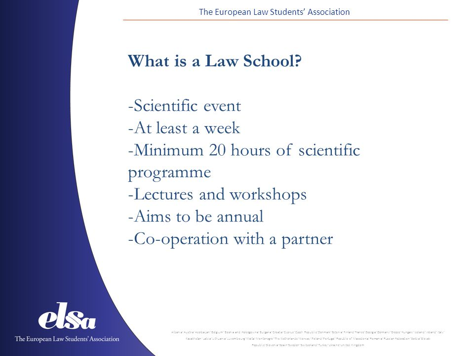 The European Law Students' Association Albania ˙ Austria ˙ Azerbaijan ˙ Belgium ˙ Bosnia and Herzegovina ˙ Bulgaria ˙ Croatia ˙ Cyprus ˙ Czech Republic ˙ Denmark ˙ Estonia ˙ Finland ˙ France ˙ Georgia ˙ Germany ˙ Greece ˙ Hungary ˙ Iceland ˙ Ireland ˙ Italy ˙ Kazakhstan ˙ Latvia ˙ Lithuania ˙ Luxembourg ˙ Malta ˙ Montenegro ˙ The Netherlands ˙ Norway ˙ Poland ˙ Portugal ˙ Republic of Macedonia ˙ Romania ˙ Russian Federation ˙ Serbia ˙ Slovak Republic ˙ Slovenia ˙ Spain ˙ Sweden ˙ Switzerland ˙ Turkey ˙ Ukraine ˙ United Kingdom What is a Law School.