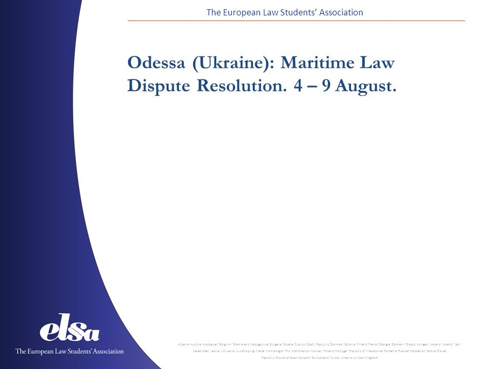 The European Law Students' Association Albania ˙ Austria ˙ Azerbaijan ˙ Belgium ˙ Bosnia and Herzegovina ˙ Bulgaria ˙ Croatia ˙ Cyprus ˙ Czech Republic ˙ Denmark ˙ Estonia ˙ Finland ˙ France ˙ Georgia ˙ Germany ˙ Greece ˙ Hungary ˙ Iceland ˙ Ireland ˙ Italy ˙ Kazakhstan ˙ Latvia ˙ Lithuania ˙ Luxembourg ˙ Malta ˙ Montenegro ˙ The Netherlands ˙ Norway ˙ Poland ˙ Portugal ˙ Republic of Macedonia ˙ Romania ˙ Russian Federation ˙ Serbia ˙ Slovak Republic ˙ Slovenia ˙ Spain ˙ Sweden ˙ Switzerland ˙ Turkey ˙ Ukraine ˙ United Kingdom Odessa (Ukraine): Maritime Law Dispute Resolution.