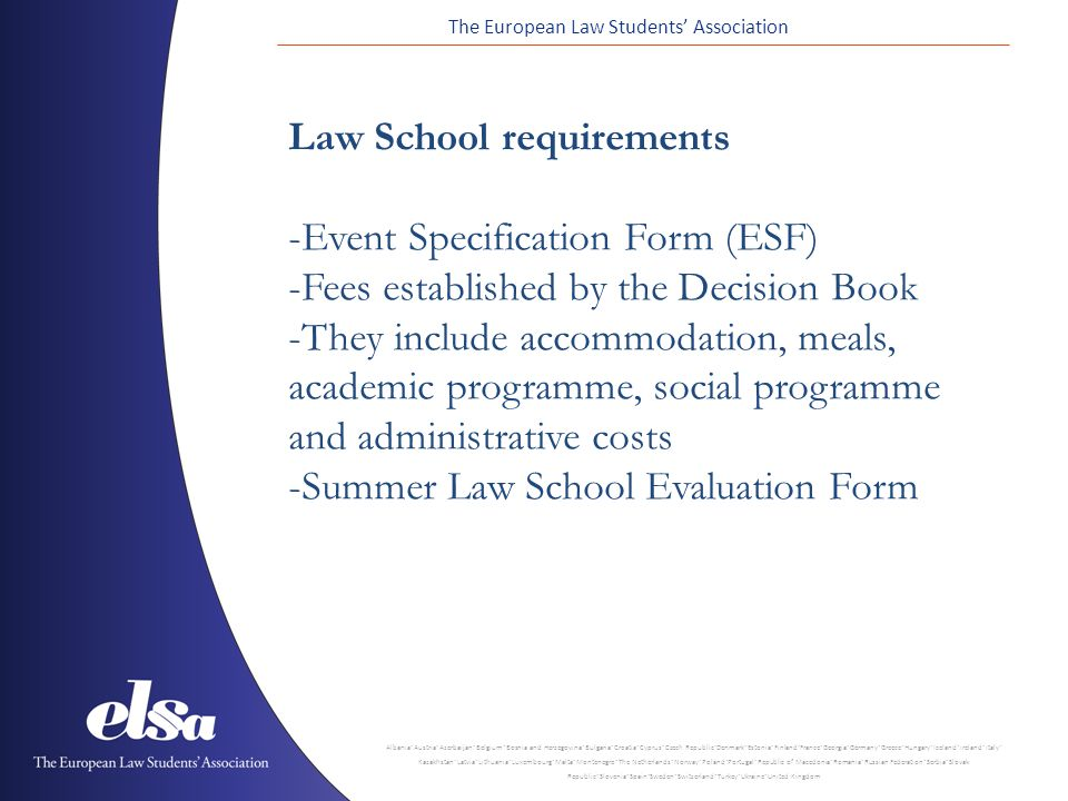 The European Law Students' Association Albania ˙ Austria ˙ Azerbaijan ˙ Belgium ˙ Bosnia and Herzegovina ˙ Bulgaria ˙ Croatia ˙ Cyprus ˙ Czech Republic ˙ Denmark ˙ Estonia ˙ Finland ˙ France ˙ Georgia ˙ Germany ˙ Greece ˙ Hungary ˙ Iceland ˙ Ireland ˙ Italy ˙ Kazakhstan ˙ Latvia ˙ Lithuania ˙ Luxembourg ˙ Malta ˙ Montenegro ˙ The Netherlands ˙ Norway ˙ Poland ˙ Portugal ˙ Republic of Macedonia ˙ Romania ˙ Russian Federation ˙ Serbia ˙ Slovak Republic ˙ Slovenia ˙ Spain ˙ Sweden ˙ Switzerland ˙ Turkey ˙ Ukraine ˙ United Kingdom Law School requirements -Event Specification Form (ESF) -Fees established by the Decision Book -They include accommodation, meals, academic programme, social programme and administrative costs -Summer Law School Evaluation Form