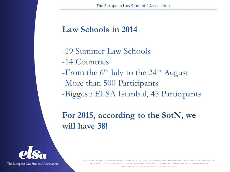 The European Law Students' Association Albania ˙ Austria ˙ Azerbaijan ˙ Belgium ˙ Bosnia and Herzegovina ˙ Bulgaria ˙ Croatia ˙ Cyprus ˙ Czech Republic ˙ Denmark ˙ Estonia ˙ Finland ˙ France ˙ Georgia ˙ Germany ˙ Greece ˙ Hungary ˙ Iceland ˙ Ireland ˙ Italy ˙ Kazakhstan ˙ Latvia ˙ Lithuania ˙ Luxembourg ˙ Malta ˙ Montenegro ˙ The Netherlands ˙ Norway ˙ Poland ˙ Portugal ˙ Republic of Macedonia ˙ Romania ˙ Russian Federation ˙ Serbia ˙ Slovak Republic ˙ Slovenia ˙ Spain ˙ Sweden ˙ Switzerland ˙ Turkey ˙ Ukraine ˙ United Kingdom Law Schools in Summer Law Schools -14 Countries -From the 6 th July to the 24 th August -More than 500 Participants -Biggest: ELSA Istanbul, 45 Participants For 2015, according to the SotN, we will have 38!