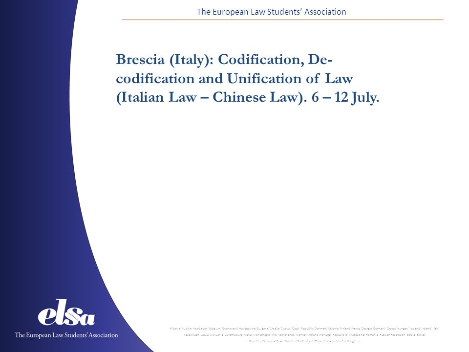 The European Law Students' Association Albania ˙ Austria ˙ Azerbaijan ˙ Belgium ˙ Bosnia and Herzegovina ˙ Bulgaria ˙ Croatia ˙ Cyprus ˙ Czech Republic ˙ Denmark ˙ Estonia ˙ Finland ˙ France ˙ Georgia ˙ Germany ˙ Greece ˙ Hungary ˙ Iceland ˙ Ireland ˙ Italy ˙ Kazakhstan ˙ Latvia ˙ Lithuania ˙ Luxembourg ˙ Malta ˙ Montenegro ˙ The Netherlands ˙ Norway ˙ Poland ˙ Portugal ˙ Republic of Macedonia ˙ Romania ˙ Russian Federation ˙ Serbia ˙ Slovak Republic ˙ Slovenia ˙ Spain ˙ Sweden ˙ Switzerland ˙ Turkey ˙ Ukraine ˙ United Kingdom Brescia (Italy): Codification, De- codification and Unification of Law (Italian Law – Chinese Law).