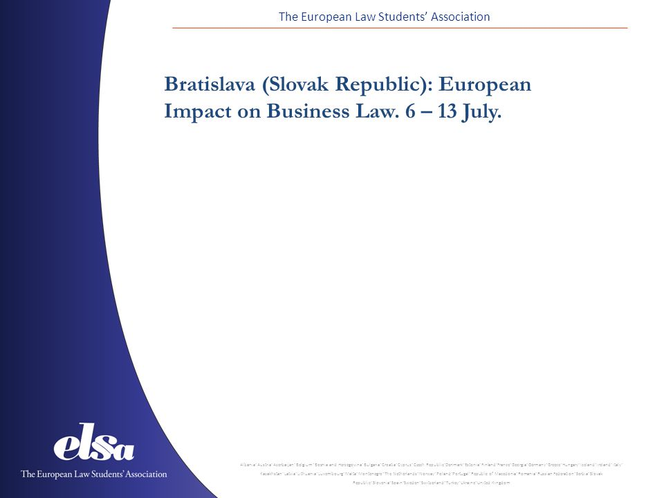 The European Law Students' Association Albania ˙ Austria ˙ Azerbaijan ˙ Belgium ˙ Bosnia and Herzegovina ˙ Bulgaria ˙ Croatia ˙ Cyprus ˙ Czech Republic ˙ Denmark ˙ Estonia ˙ Finland ˙ France ˙ Georgia ˙ Germany ˙ Greece ˙ Hungary ˙ Iceland ˙ Ireland ˙ Italy ˙ Kazakhstan ˙ Latvia ˙ Lithuania ˙ Luxembourg ˙ Malta ˙ Montenegro ˙ The Netherlands ˙ Norway ˙ Poland ˙ Portugal ˙ Republic of Macedonia ˙ Romania ˙ Russian Federation ˙ Serbia ˙ Slovak Republic ˙ Slovenia ˙ Spain ˙ Sweden ˙ Switzerland ˙ Turkey ˙ Ukraine ˙ United Kingdom Bratislava (Slovak Republic): European Impact on Business Law.