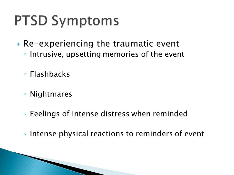  Re-experiencing the traumatic event ◦ Intrusive, upsetting memories of the event ◦ Flashbacks ◦ Nightmares ◦ Feelings of intense distress when reminded ◦ Intense physical reactions to reminders of event