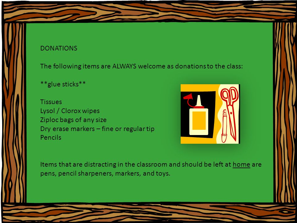 DONATIONS The following items are ALWAYS welcome as donations to the class: **glue sticks** Tissues Lysol / Clorox wipes Ziploc bags of any size Dry erase markers – fine or regular tip Pencils Items that are distracting in the classroom and should be left at home are pens, pencil sharpeners, markers, and toys.