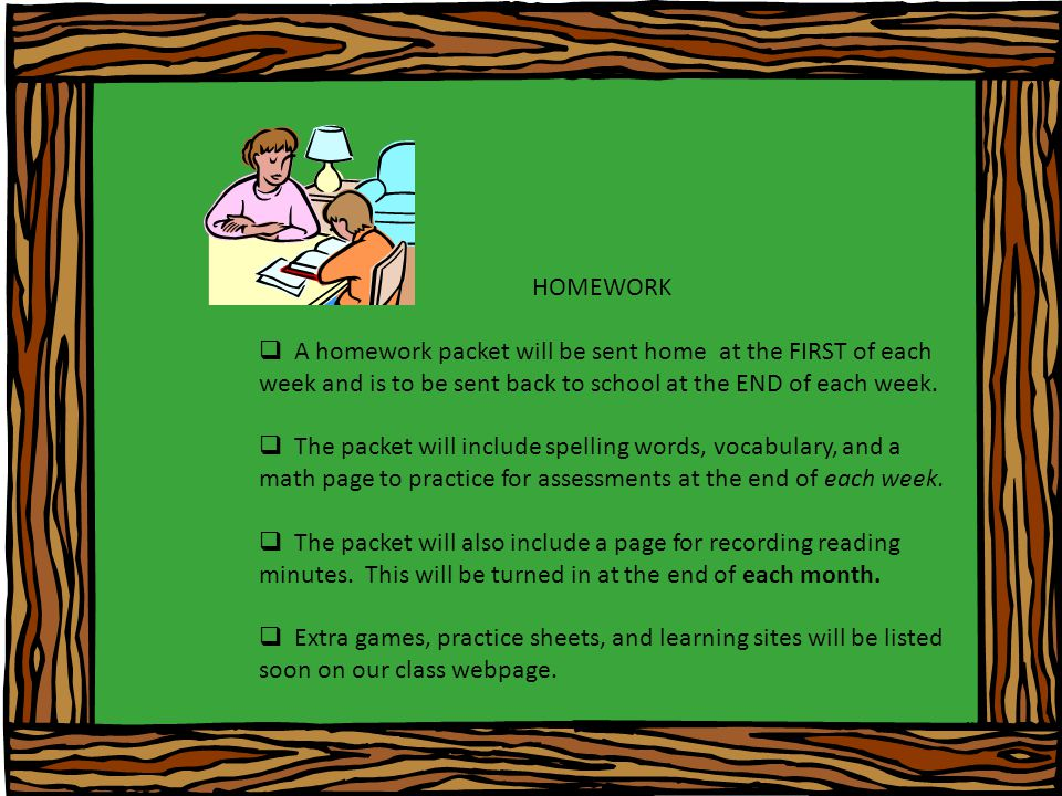 HOMEWORK  A homework packet will be sent home at the FIRST of each week and is to be sent back to school at the END of each week.