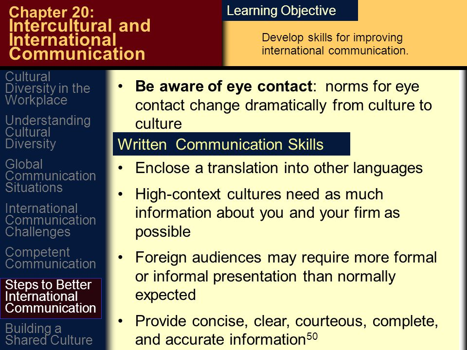 Learning Objective Chapter 20: Intercultural and International Communication Be aware of eye contact: norms for eye contact change dramatically from culture to culture Written Communication Skills Enclose a translation into other languages High-context cultures need as much information about you and your firm as possible Foreign audiences may require more formal or informal presentation than normally expected Provide concise, clear, courteous, complete, and accurate information 50 Cultural Diversity in the Workplace Global Communication Situations Understanding Cultural Diversity International Communication Challenges Building a Shared Culture Steps to Better International Communication Competent Communication Develop skills for improving international communication.