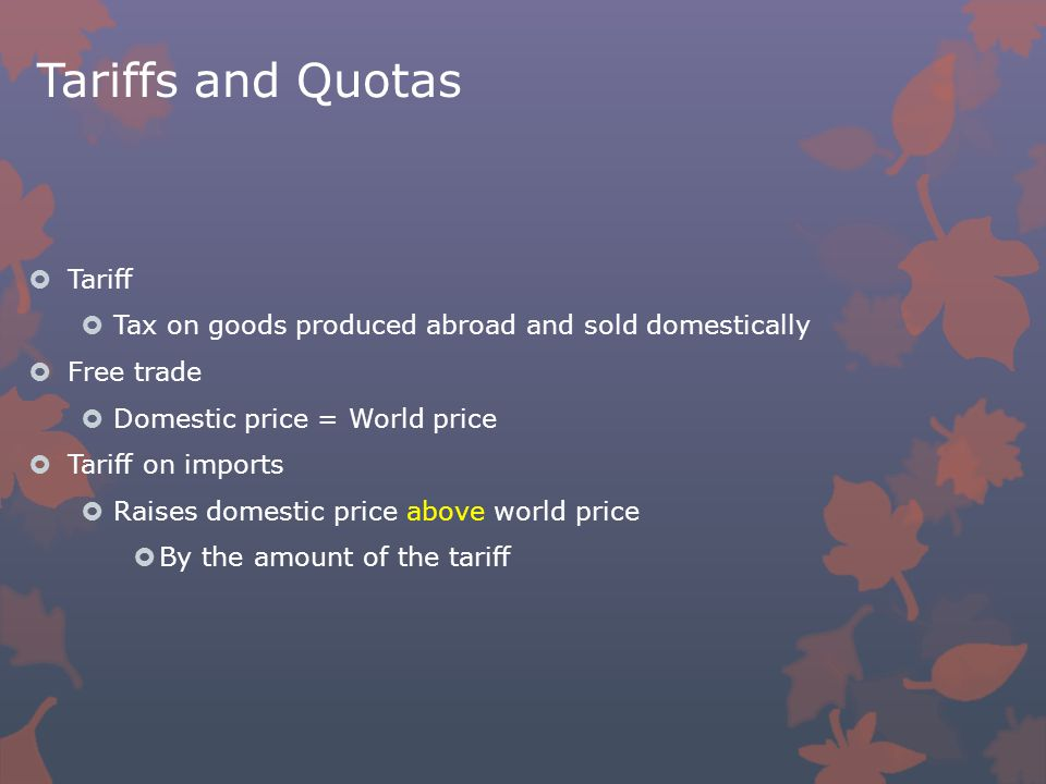 Tariffs and Quotas  Tariff  Tax on goods produced abroad and sold domestically  Free trade  Domestic price = World price  Tariff on imports  Raises domestic price above world price  By the amount of the tariff