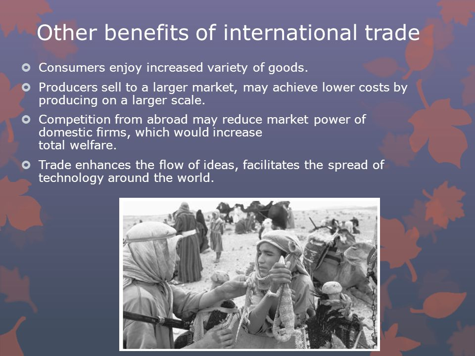 Other benefits of international trade  Consumers enjoy increased variety of goods.