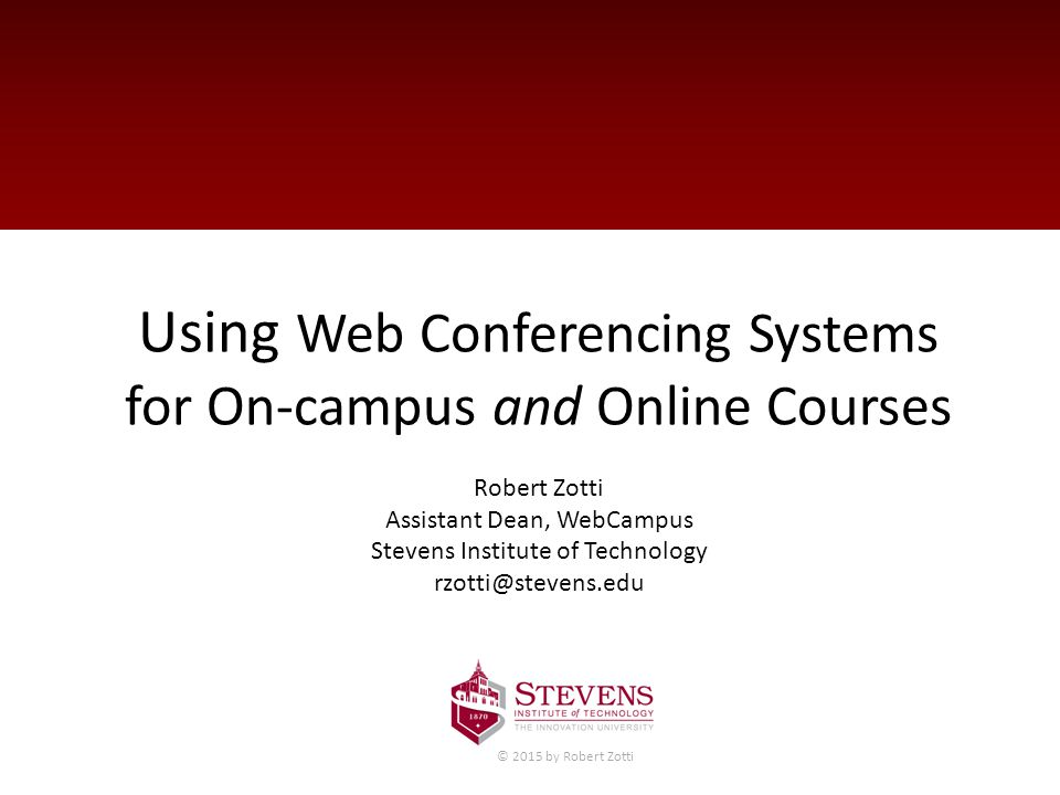 Using Web Conferencing Systems for On-campus and Online Courses Robert Zotti Assistant Dean, WebCampus Stevens Institute of Technology rzotti@stevens.edu © 2015 by Robert Zotti