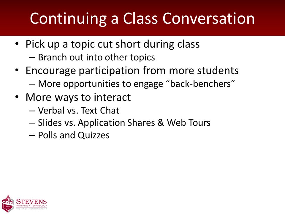 Continuing a Class Conversation Pick up a topic cut short during class – Branch out into other topics Encourage participation from more students – More opportunities to engage back-benchers More ways to interact – Verbal vs.
