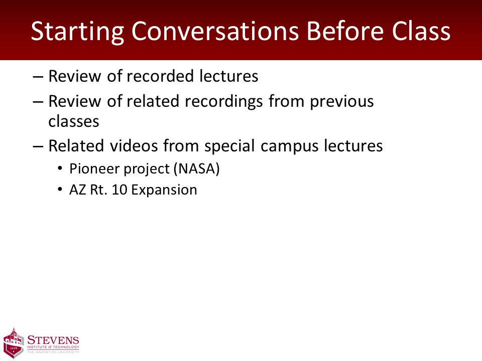 Starting Conversations Before Class – Review of recorded lectures – Review of related recordings from previous classes – Related videos from special campus lectures Pioneer project (NASA) AZ Rt.