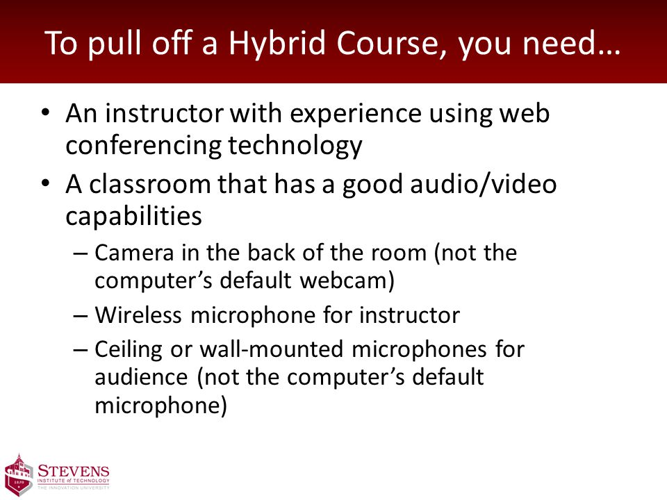 To pull off a Hybrid Course, you need… An instructor with experience using web conferencing technology A classroom that has a good audio/video capabilities – Camera in the back of the room (not the computer's default webcam) – Wireless microphone for instructor – Ceiling or wall-mounted microphones for audience (not the computer's default microphone)