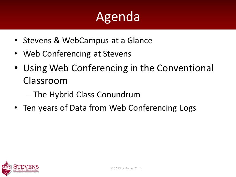 Agenda Stevens & WebCampus at a Glance Web Conferencing at Stevens Using Web Conferencing in the Conventional Classroom – The Hybrid Class Conundrum Ten years of Data from Web Conferencing Logs © 2015 by Robert Zotti