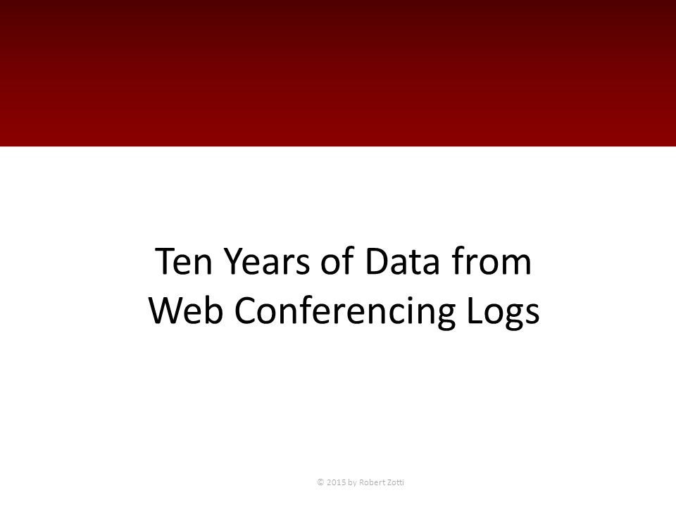 Ten Years of Data from Web Conferencing Logs © 2015 by Robert Zotti