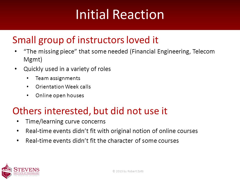 Initial Reaction Small group of instructors loved it Others interested, but did not use it The missing piece that some needed (Financial Engineering, Telecom Mgmt) Quickly used in a variety of roles Team assignments Orientation Week calls Online open houses Time/learning curve concerns Real-time events didn't fit with original notion of online courses Real-time events didn't fit the character of some courses © 2015 by Robert Zotti