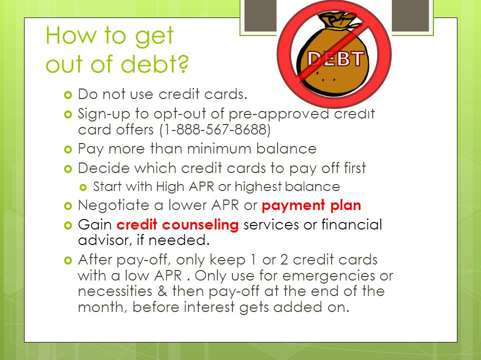 How to get out of debt.  Do not use credit cards.