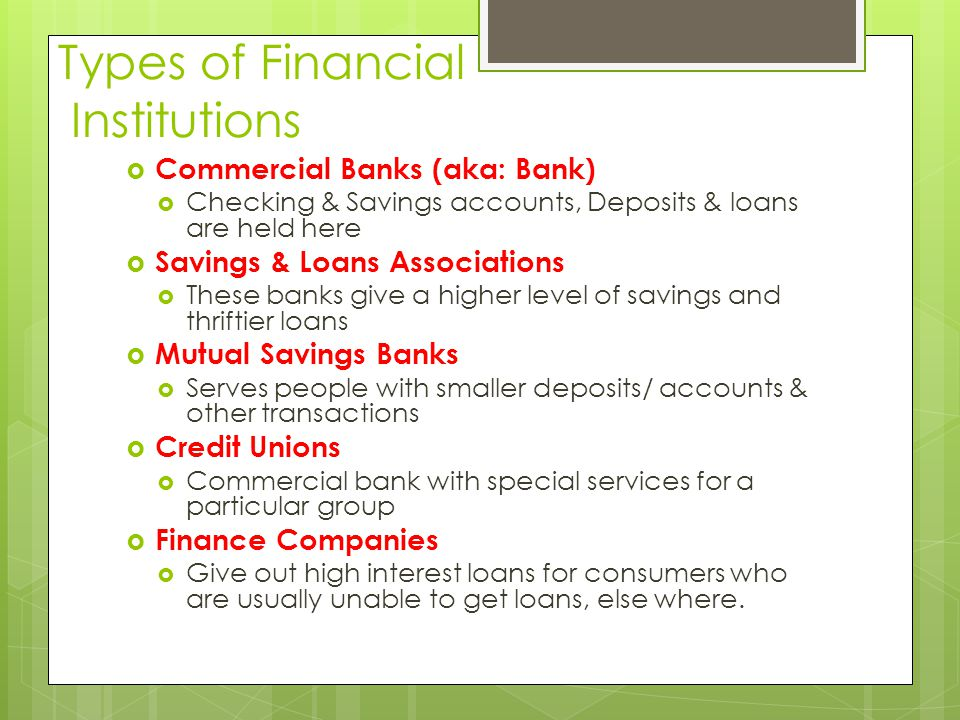 Types of Financial Institutions  Commercial Banks (aka: Bank)  Checking & Savings accounts, Deposits & loans are held here  Savings & Loans Associations  These banks give a higher level of savings and thriftier loans  Mutual Savings Banks  Serves people with smaller deposits/ accounts & other transactions  Credit Unions  Commercial bank with special services for a particular group  Finance Companies  Give out high interest loans for consumers who are usually unable to get loans, else where.