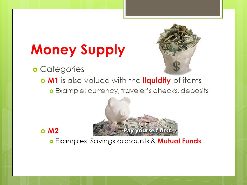 Money Supply  Categories  M1 is also valued with the liquidity of items  Example: currency, traveler's checks, deposits  M2  Examples: Savings accounts & Mutual Funds
