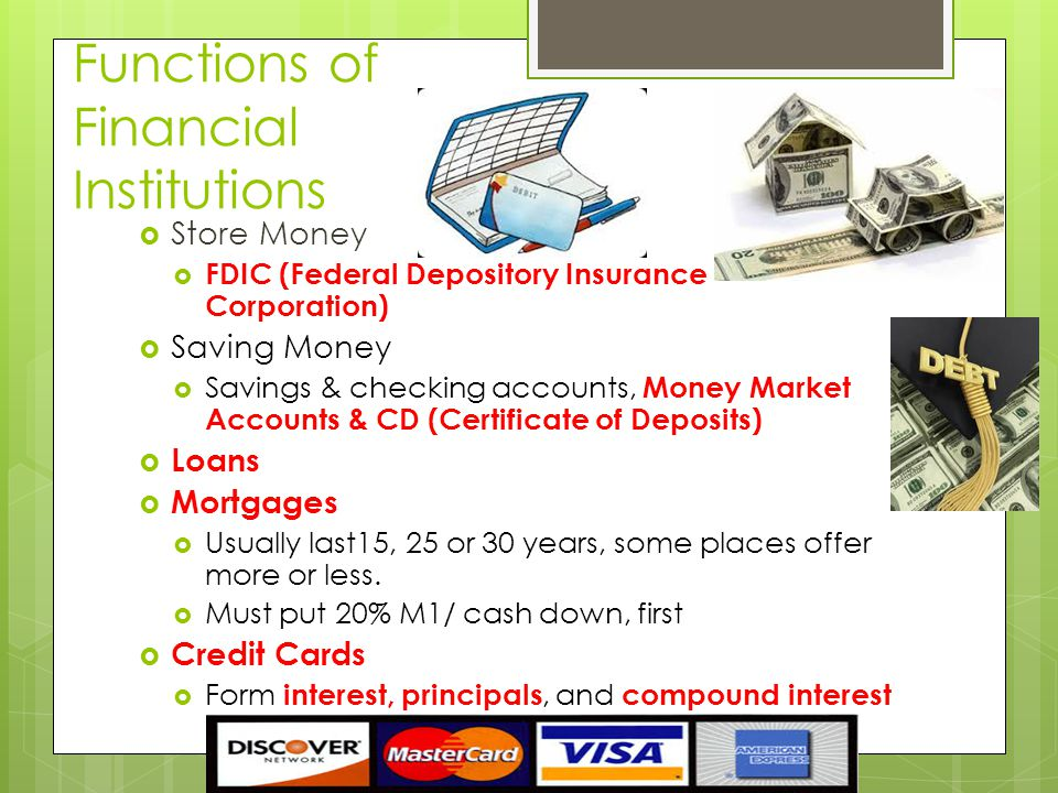 Functions of Financial Institutions  Store Money  FDIC (Federal Depository Insurance Corporation)  Saving Money  Savings & checking accounts, Money Market Accounts & CD (Certificate of Deposits)  Loans  Mortgages  Usually last15, 25 or 30 years, some places offer more or less.
