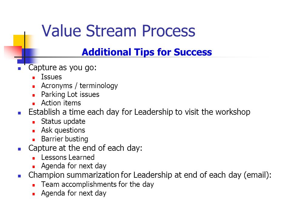 Value Stream Process Additional Tips for Success Capture as you go: Issues Acronyms / terminology Parking Lot issues Action items Establish a time each day for Leadership to visit the workshop Status update Ask questions Barrier busting Capture at the end of each day: Lessons Learned Agenda for next day Champion summarization for Leadership at end of each day ( ): Team accomplishments for the day Agenda for next day