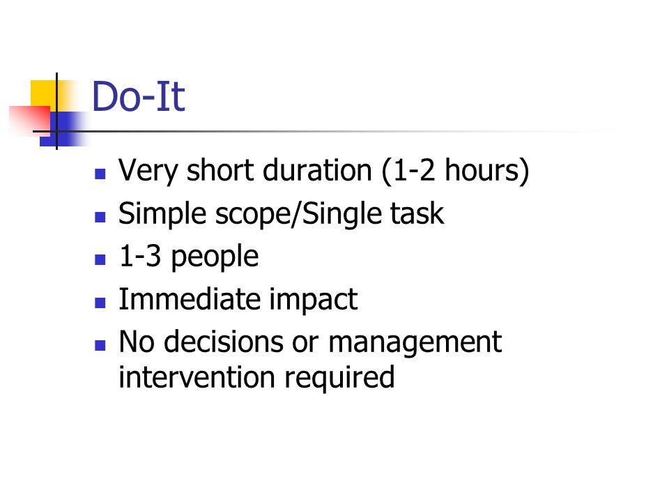 Do-It Very short duration (1-2 hours) Simple scope/Single task 1-3 people Immediate impact No decisions or management intervention required