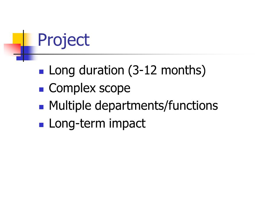 Project Long duration (3-12 months) Complex scope Multiple departments/functions Long-term impact